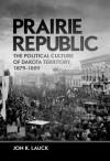 Prairie Republic: The Political Culture of Dakota Territory, 1879-1889 - Jon K Lauck