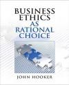Business Ethics as Rational Choice - John Hooker