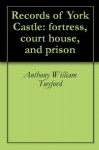 Records of York Castle: fortress, court house, and prison - Anthony William Twyford, Arthur Griffiths