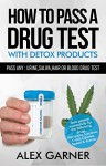 How to pass a drug test with detox products: How to pass any: urine,hair, saliva or blood drug test 2016 - Alex Garner