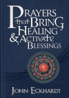 Prayers that Bring Healing and Activate Blessings: Experience the protection, power, and favor of God - John Eckhardt