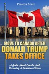 Move To Canada After Donald Trump Takes Office: A Short Guide About Canada And Becoming A Canadian Citizen - Preston Scott