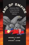 Arc of Empire: America's Wars in Asia from the Philippines to Vietnam (H. Eugene and Lillian Youngs Lehman Series) - Steve Levine, Michael H. Hunt