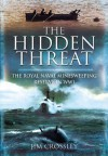 The Hidden Threat: The Story of Mines and Minesweeping by the Royal Navy in World War I - Jim Crossley