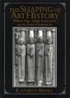 The Shaping of Art History: Wilhelm V GE, Adolph Goldschmidt, and the Study of Medieval Art - Kathryn Brush