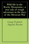 Wild life in the Rocky Mountains : a true tale of rough adventure in the days of the Mexican War - George Frederick Augustus Ruxton, Horace Kephart