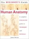 The Beginner's Guide Human Anatomy: An Artist's Step-by-Step Guide to Techniques and Materials - James Horton