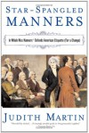 Star-Spangled Manners: In Which Miss Manners Defends American Etiquette (For a Change) - Judith Martin