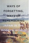 Ways of Forgetting, Ways of Remembering: Japan in the Modern World - John W. Dower