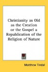 Christianity as Old as the Creation or the Gospel a Republication of the Religion of Nature - Matthew Tindal