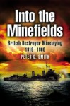Into the Minefields: British Destroyer Minelaying 1916-1960 - Peter C. Smith