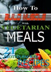 How to Build Muscle with Vegetarian Meals: 21 Protein-Packed Recipes, Fast, easy to make meals with macro-nutrient/calorific information included - M Laurence