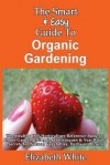 The Smart & Easy Guide To Organic Gardening: The Healthy DIY Horticulture Reference Book for Home Garden & Farming Techniques & Year Round Secrets for Natural Vegetables, Herbs and Fruits - Elizabeth White
