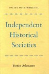 Independent Historical Societies: An Enquiry Into Their Research and Publication Functions and Their Financial Future - Walter Muir Whitehill