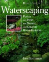 Waterscaping: Plants and Ideas for Natural and Created Water Gardens - Judy Glattstein
