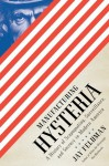 Manufacturing Hysteria: A History of Scapegoating, Surveillance, and Secrecy in Modern America - Jay Feldman
