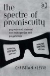 The Spectre of Promiscuity: Gay Male and Bisexual Non-Monogamies and Polyamories - Christian Klesse