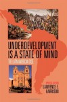Underdevelopment Is a State of Mind: The Latin American Case - Lawrence E. Harrison