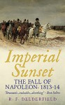 Imperial Sunset: The Fall of Napoleon, 1813-14 - R F Delderfield