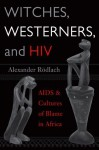 WITCHES, WESTERNERS, AND HIV: AIDS AND CULTURES OF BLAME IN AFRICA 1st edition by Rodlach, Alexander (2006) Paperback - Alexander Rodlach