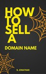 Domain : How to sell a domain name?: The blueprint of domain flipping - Jonathan B