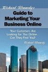 Richard Kennedy's Guide to Marketing Your Business Online: Your Customers Are Looking for You Online... Can They Find You? - Richard Kennedy