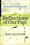 Reflections Of Our Past: How Human History Is Revealed In Our Genes - John H. Relethford, John Relethford
