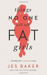 Things No One Will Tell Fat Girls: A Handbook for Unapologetic Living - Jes Baker