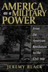 America as a Military Power: From the American Revolution to the Civil War - Jeremy Black