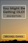 You Might Be Getting OLD! (Been There, Done That) - Michael Garee