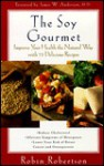 The Soy Gourmet: Improve Your Health the Natural Way with 75 Delicious Recipes - Robin G. Robertson