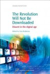 The Revoloution Will Not Be Downloaded: Dissent in the digital age - Tara Brabazon