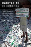 Monitoring Democracy: When International Election Observation Works, and Why It Often Fails - Judith Green Kelley, David Kelley