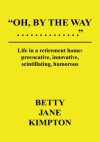 Oh, By The Way...Life in a retirement home:provocative, innovative, scintillating, humorous - Betty Jane Kimpton