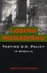 Losing Mogadishu: Testing U.S. Policy in Somalia - Jonathan Stevenson