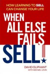 When All Else Fails, Sell!: How Learning to Sell Can Change Your Life - David Oliphant, Michael Levin