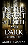 In the Forest of Light and Dark: A Coming of Age Witchcraft Thriller - Mark Kasniak
