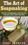 The Art of Soapmaking: The Best Homemade Soap Recipes For Any Level Soap Crafter - Jodie Johnson