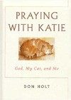 Praying with Katie: God, My Cat, and Me - Don Holt, Jr.