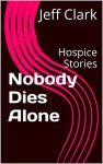 Nobody Dies Alone: Hospice Stories - Jeff Clark