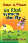 Be Kind, Francis the Fly - Karen R. Weaver, Pat Clark