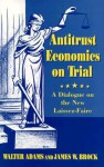 Antitrust Economics on Trial: A Dialogue on the New Laissez-Faire - Walter Adams, James W. Brock