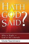 Hath God Said?: Who Is Right - God or the Liberals? - Uuras Saarnivaara