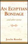 An Egyptian Bondage: And Other Stories - Jascha Kessler