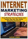 Internet Marketing Strategies: Stop Wasting Time And Money And Finally Tap Into The Online Marketing Goldmine! - Jason Lewis