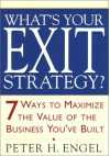 What's Your Exit Strategy?: 7 Ways to Maximize the Value of the Business You've Built - Peter H. Engel
