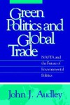 Green Politics and Global Trade: NAFTA and the Future of Environmental Politics - John J. Audley, John Tierney, Barry G. Rabe