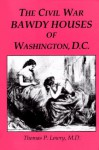 The Civil War Bawdy Houses of Washington, D.C.: Including a Map of Their Former Locations and a Reprint of the Souvenir Sporting Guide for the Chicago, Illinois, G.A.R. 1895, Reunion - Thomas P. Lowry, Pia S. Seagrave