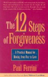 The Twelve Steps of Forgiveness: A Practical Manual for Moving from Fear to Love - Paul Ferrini