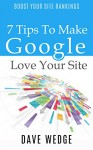 7 Tips To Make Google Love Your Site - Dave Wedge